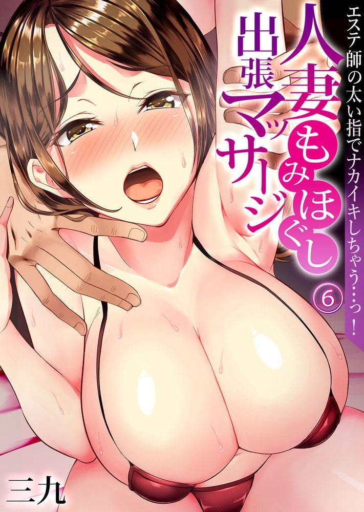 人妻もみほぐし出張マッサージ~エステ師の太い指でナカイキしちゃう…っ!6