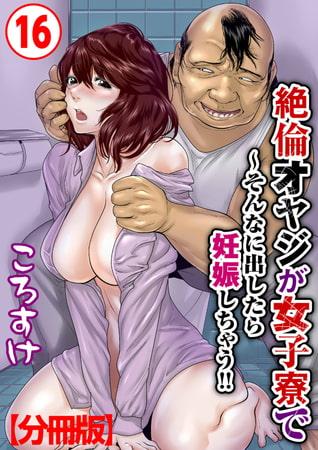 絶倫オヤジが女子寮で~そんなに出したら妊娠しちゃう!!【分冊版】 16巻