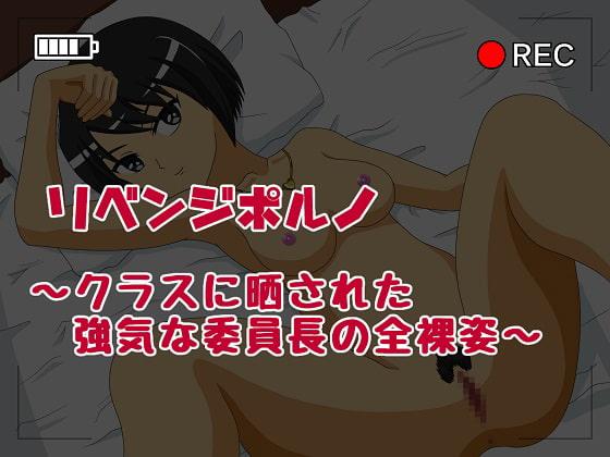 リベンジポルノ ~クラスに晒された強気な委員長の全裸姿~