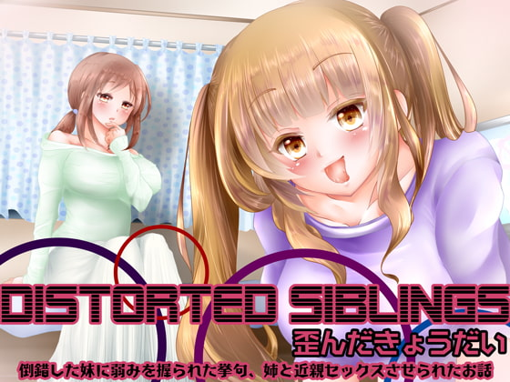 Distorted siblings(歪んだきょうだい)~倒錯した妹に弱みを握られた挙句、姉と近親セックスさせられたお話
