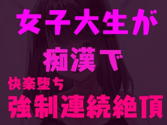 痴漢師に弱点を責められ連続絶頂しちゃう女子大生~快楽堕ち淫乱JD~