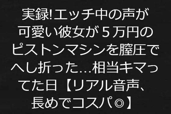 実録!エッチ中の声が可愛い彼女が5万円のピストンマシンを膣圧でへし折った相当キマってた日【リアル音声、音声長めでコスパよし】