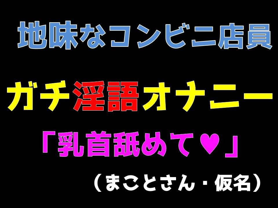 地味なコンビニ店員ガチ淫語オナニー 「乳首舐めて」 (まことさん・仮名)