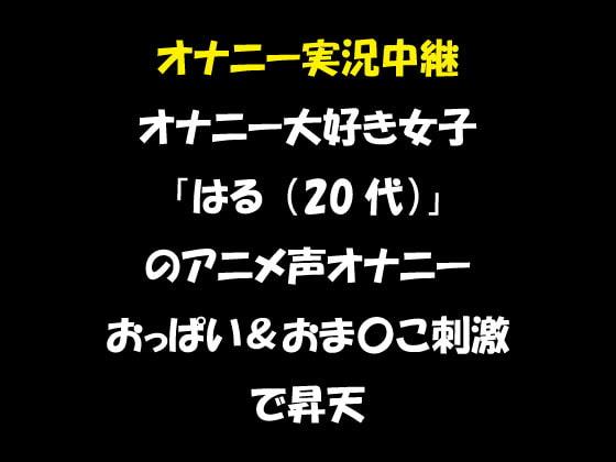 オナニー実況中継 オナニー大好き女子 「はる(20代)」 のアニメ声オナニー おっぱい&おま〇こ刺激で昇天