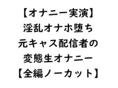 【オナニー実演】淫乱オナホ堕ち 元キャス配信者の変態生オナニー【全編ノーカット】